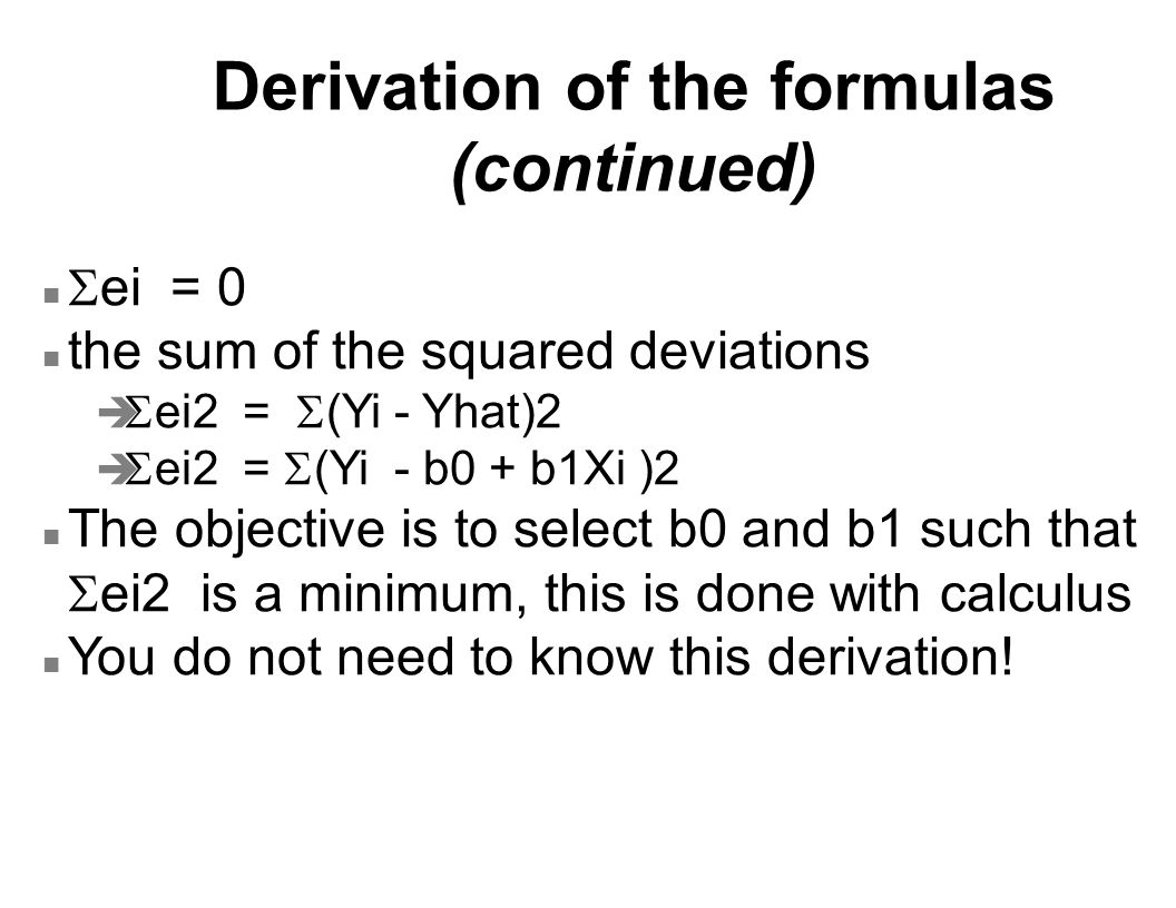 Derivation of the formulas (continued)  ei = 0 n the sum of the squared deviations   ei2 =  (Yi - Yhat)2   ei2 =  (Yi - b0 + b1Xi )2 The object