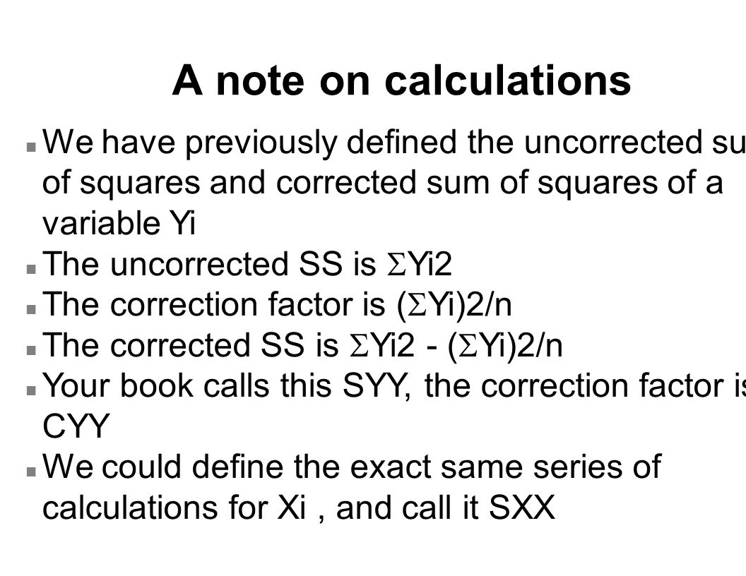 A note on calculations n We have previously defined the uncorrected sum of squares and corrected sum of squares of a variable Yi The uncorrected SS is