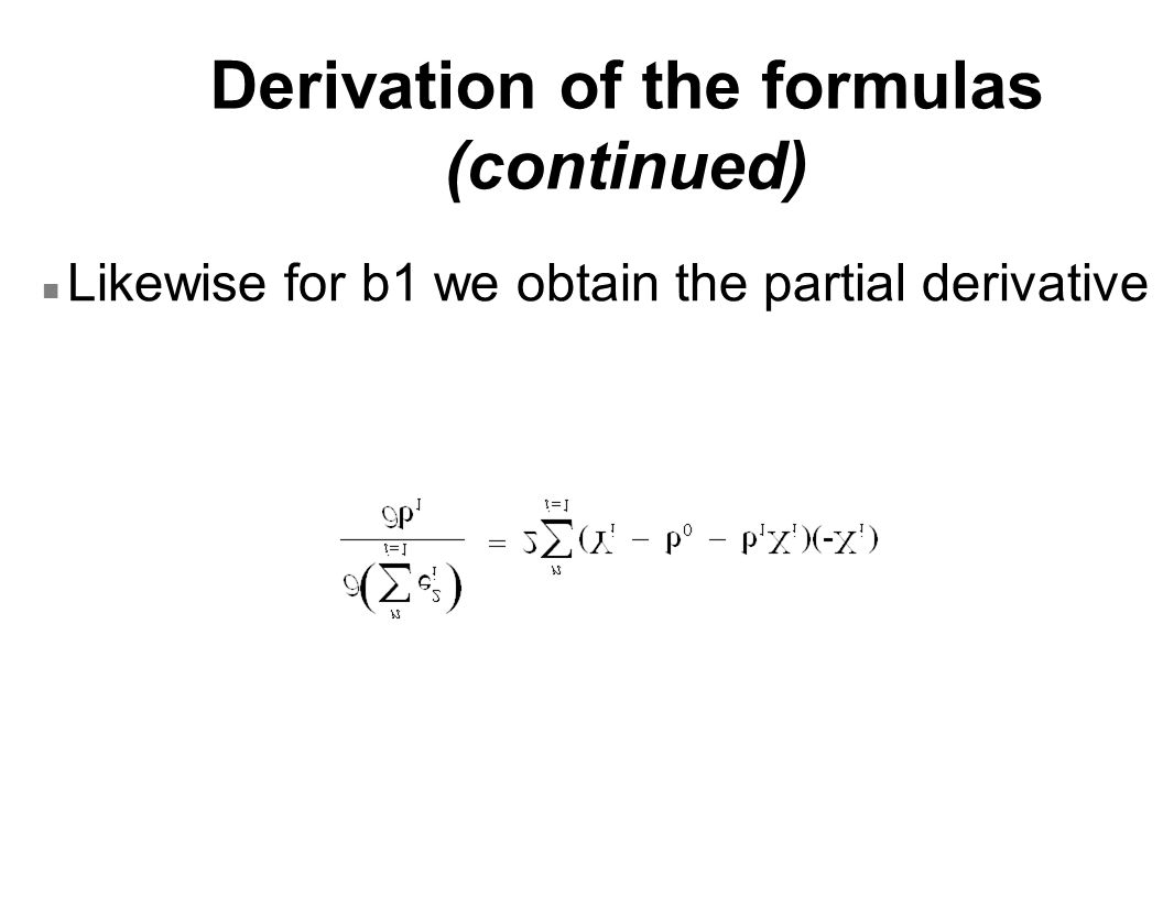 Derivation of the formulas (continued) n Likewise for b1 we obtain the partial derivative