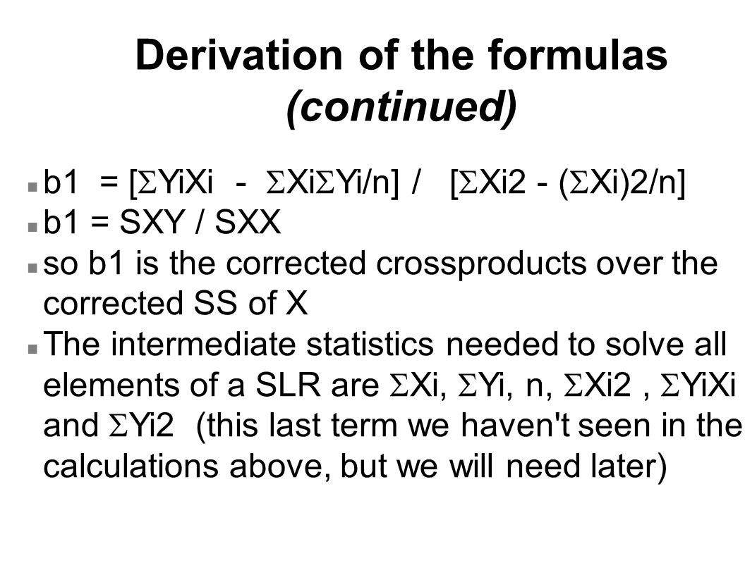 Derivation of the formulas (continued) b1 = [  YiXi -  Xi  Yi/n] / [  Xi2 - (  Xi)2/n] n b1 = SXY / SXX n so b1 is the corrected crossproducts ov