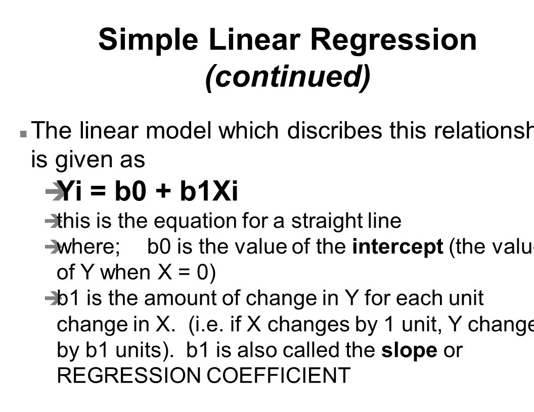 Simple Linear Regression (continued) n The linear model which discribes this relationship is given as è Yi = b0 + b1Xi è this is the equation for a st