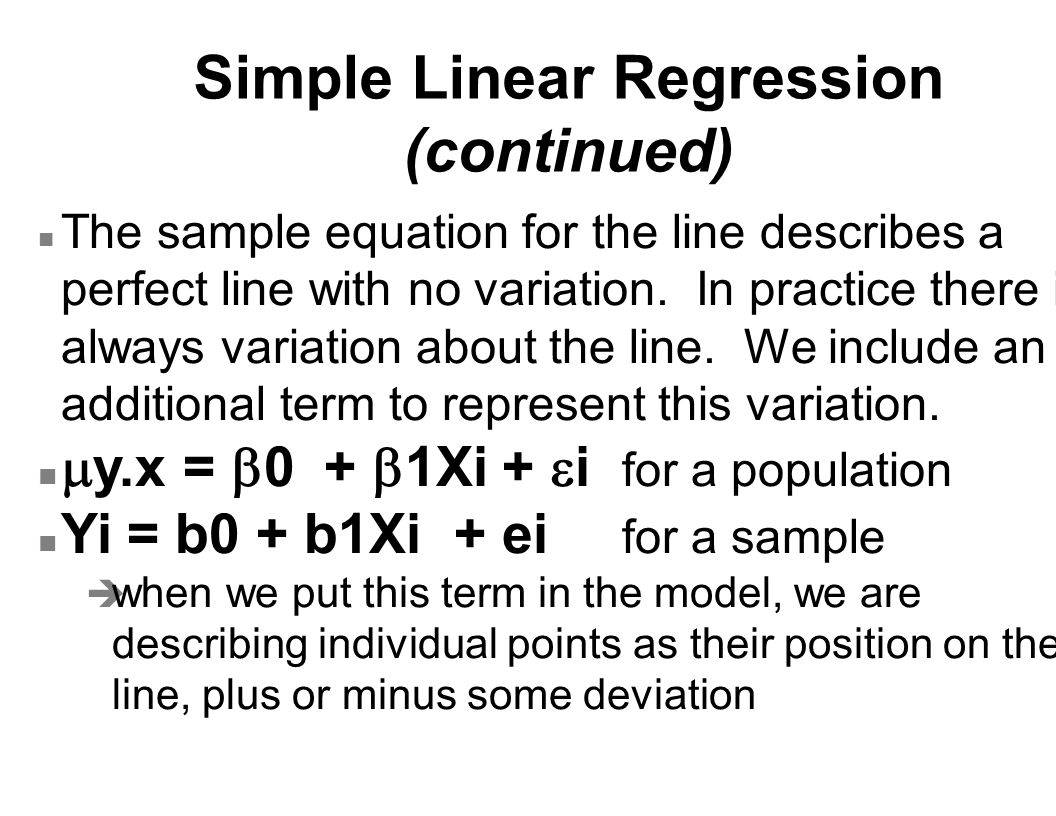 Simple Linear Regression (continued) n The sample equation for the line describes a perfect line with no variation. In practice there is always variat