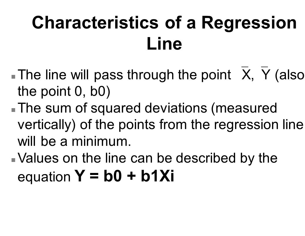 Characteristics of a Regression Line The line will pass through the point  X,  Y (also the point 0, b0) n The sum of squared deviations (measured ve