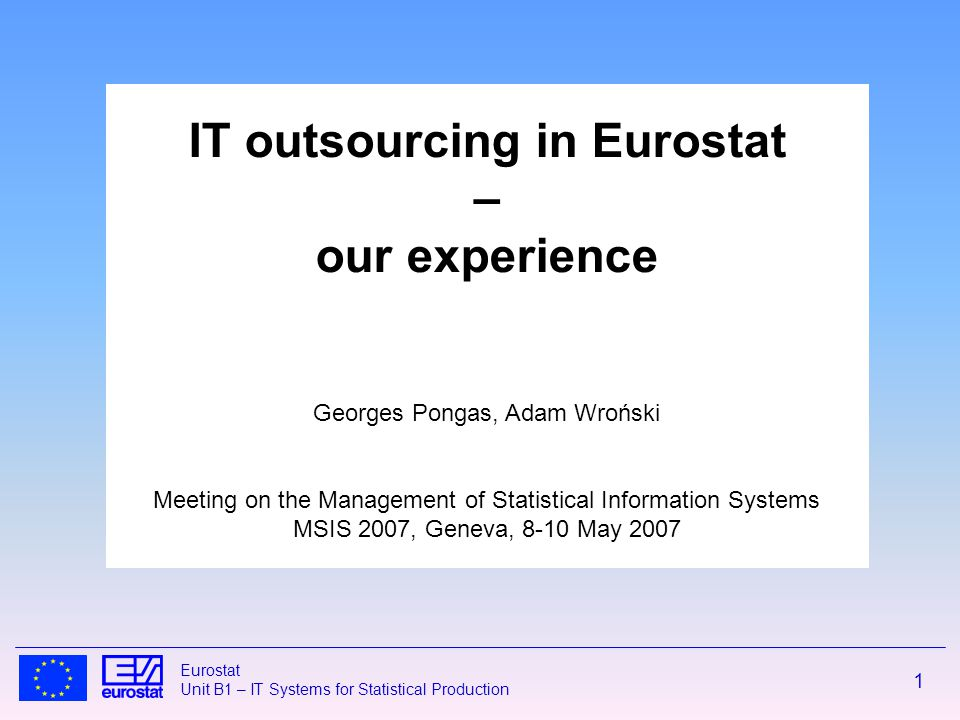 1 Eurostat Unit B1 – IT Systems for Statistical Production IT outsourcing in Eurostat – our experience Georges Pongas, Adam Wroński Meeting on the Management of Statistical Information Systems MSIS 2007, Geneva, 8-10 May 2007