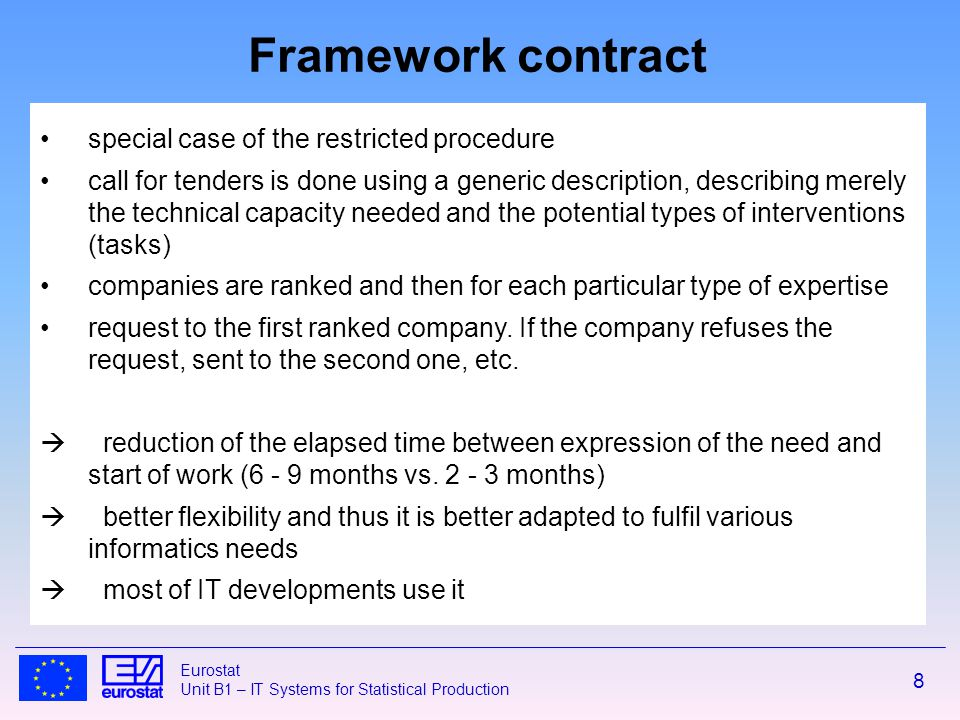 8 Eurostat Unit B1 – IT Systems for Statistical Production special case of the restricted procedure call for tenders is done using a generic description, describing merely the technical capacity needed and the potential types of interventions (tasks) companies are ranked and then for each particular type of expertise request to the first ranked company.