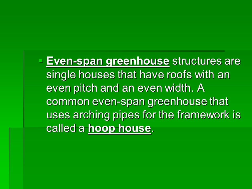 Even-span greenhouse structures are single houses that have roofs with an even pitch and an even width. A common even-span greenhouse that uses arch