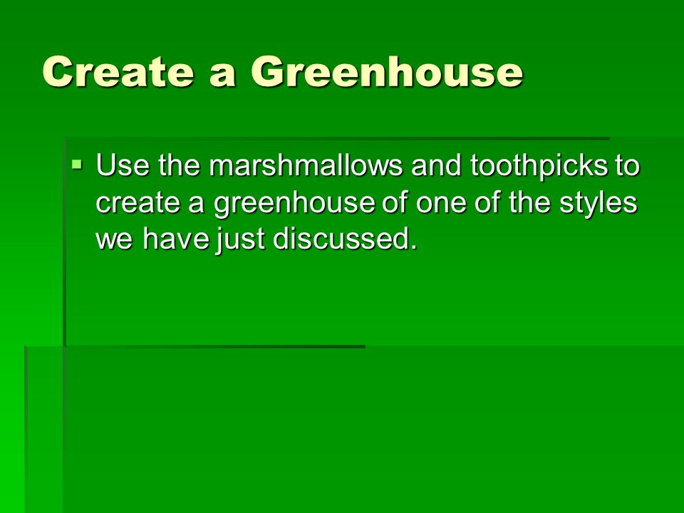 Create a Greenhouse  Use the marshmallows and toothpicks to create a greenhouse of one of the styles we have just discussed.