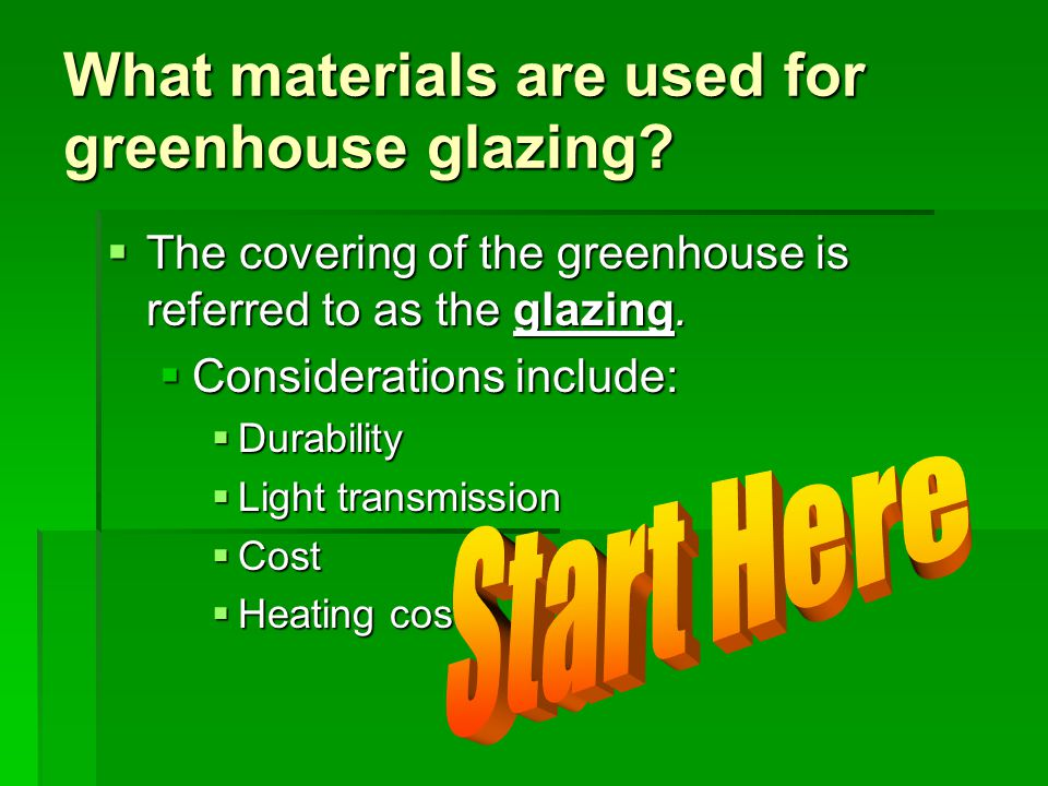 What materials are used for greenhouse glazing?  The covering of the greenhouse is referred to as the glazing.  Considerations include:  Durability