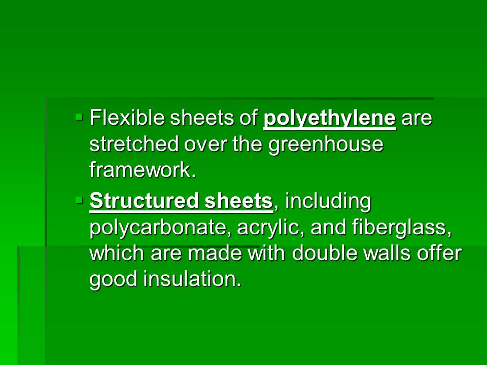  Flexible sheets of polyethylene are stretched over the greenhouse framework.  Structured sheets, including polycarbonate, acrylic, and fiberglass,