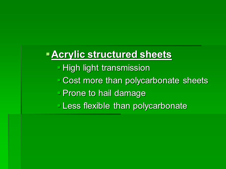  Acrylic structured sheets  High light transmission  Cost more than polycarbonate sheets  Prone to hail damage  Less flexible than polycarbonate