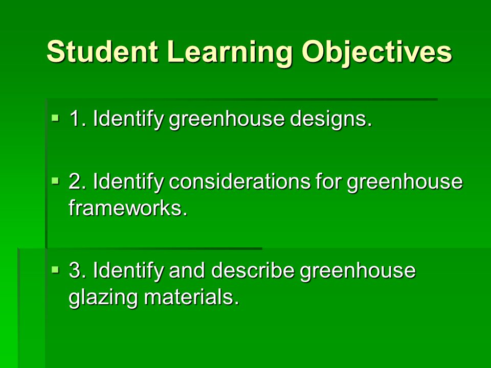 Student Learning Objectives  1. Identify greenhouse designs.  2. Identify considerations for greenhouse frameworks.  3. Identify and describe green
