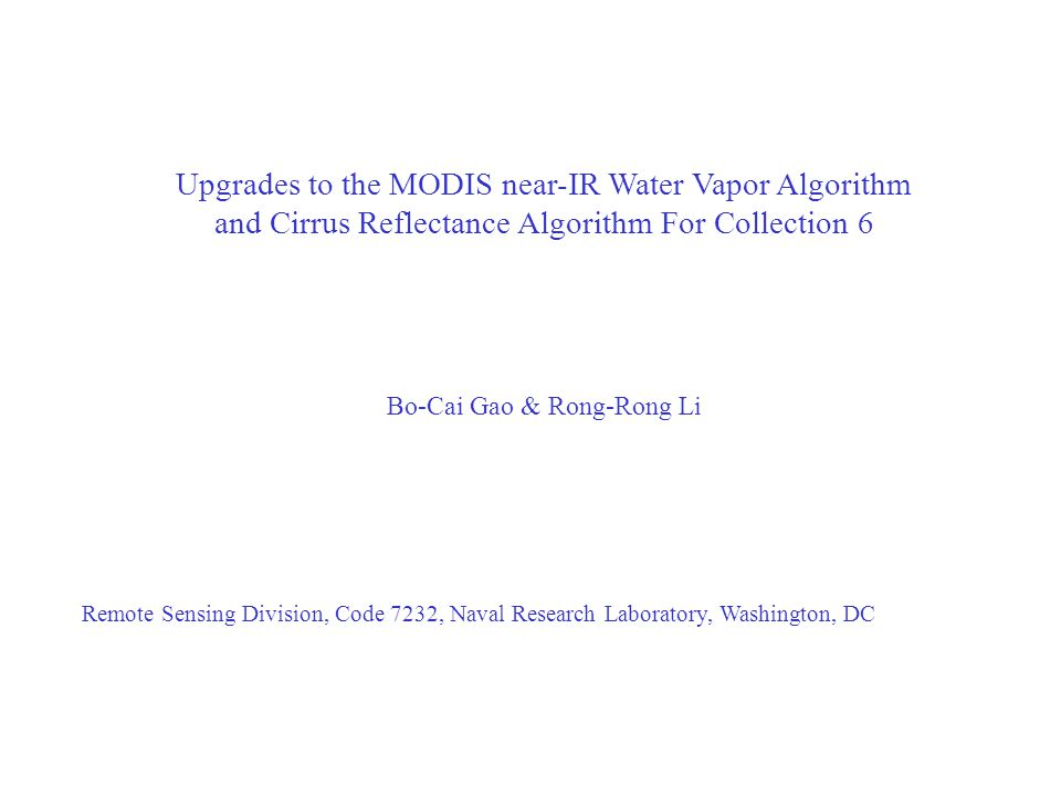 Upgrades to the MODIS near-IR Water Vapor Algorithm and Cirrus Reflectance Algorithm For Collection 6 Bo-Cai Gao & Rong-Rong Li Remote Sensing Division, Code 7232, Naval Research Laboratory, Washington, DC