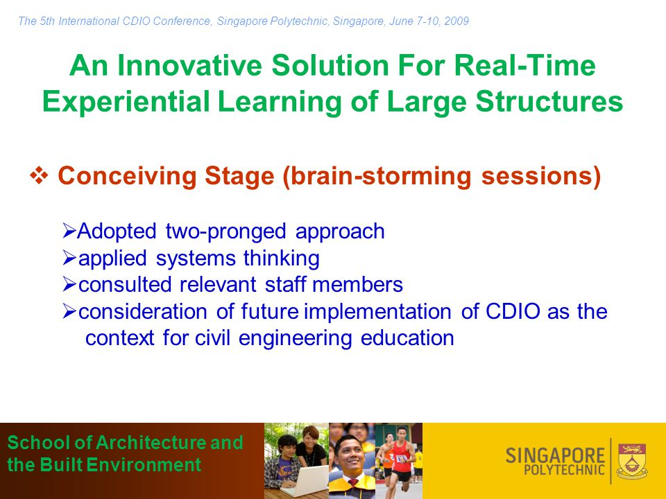 An Innovative Solution For Real-Time Experiential Learning of Large Structures  Conceiving Stage (brain-storming sessions)  Adopted two-pronged approach  applied systems thinking  consulted relevant staff members  consideration of future implementation of CDIO as the context for civil engineering education School of Architecture and the Built Environment The 5th International CDIO Conference, Singapore Polytechnic, Singapore, June 7-10, 2009