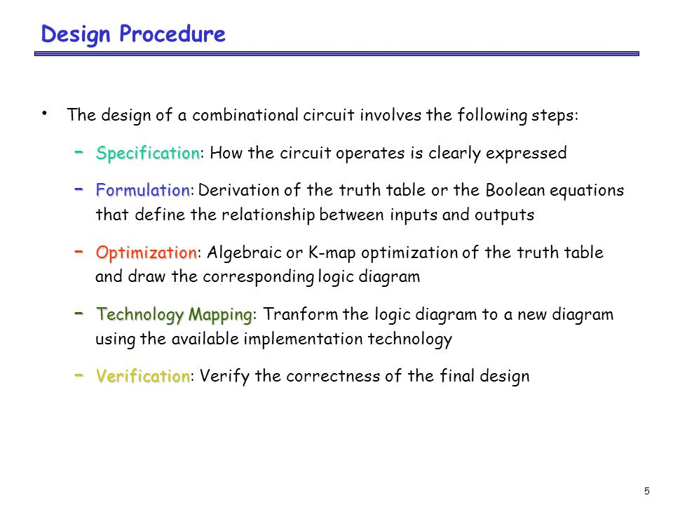 5 Design Procedure The design of a combinational circuit involves the following steps: – Specification – Specification: How the circuit operates is clearly expressed – Formulation – Formulation: Derivation of the truth table or the Boolean equations that define the relationship between inputs and outputs – Optimization – Optimization: Algebraic or K-map optimization of the truth table and draw the corresponding logic diagram – Technology Mapping – Technology Mapping: Tranform the logic diagram to a new diagram using the available implementation technology – Verification – Verification: Verify the correctness of the final design