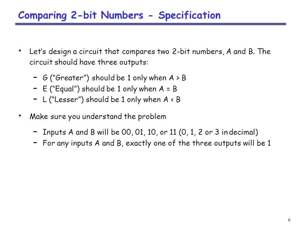 7 Two 2-bit numbers means a total of four inputs – We should name each of them – Let's say the first number consists of digits A1 and A0 from left to right, and the second number is B1 and B0 The problem specifies three outputs: G, E and L Comparing 2-bit Numbers - Specification