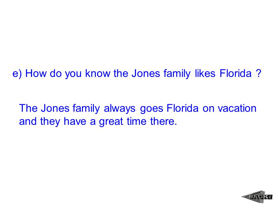 e) How do you know the Jones family likes Florida ? The Jones family always goes Florida on vacation and they have a great time there.