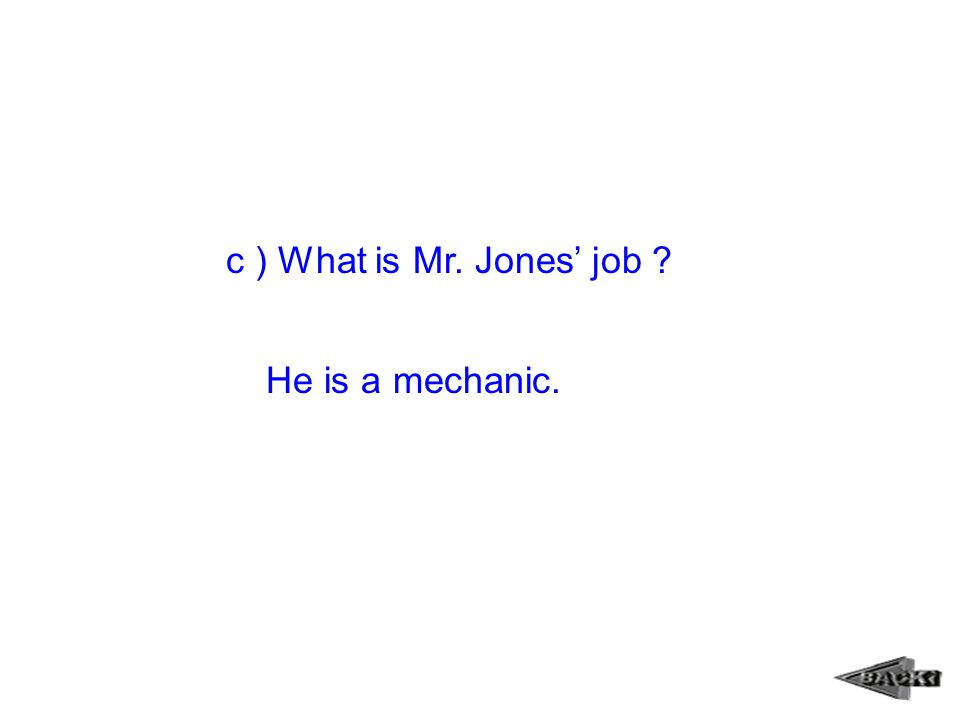 c ) What is Mr. Jones' job ? He is a mechanic.