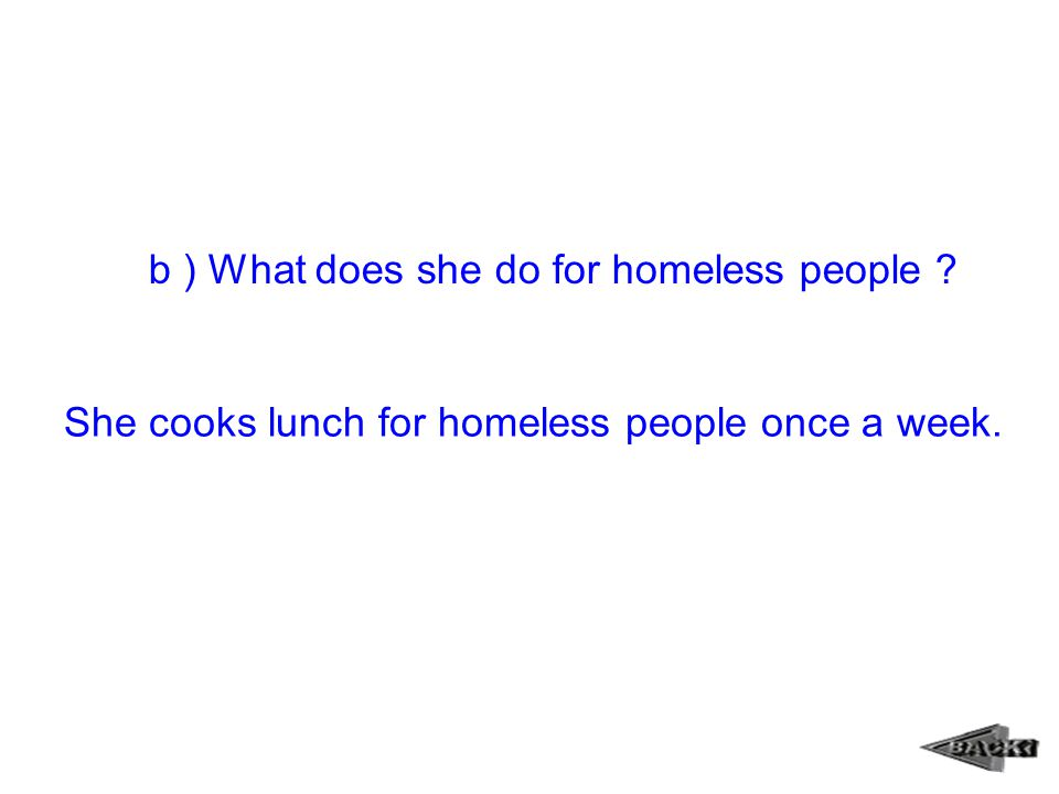 b ) What does she do for homeless people She cooks lunch for homeless people once a week.