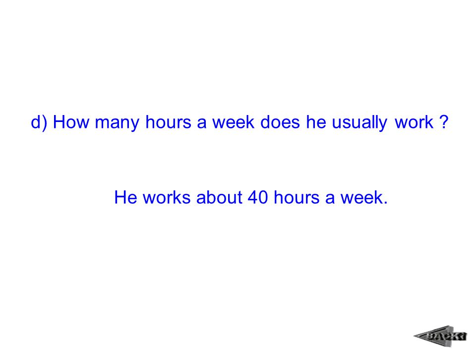 d) How many hours a week does he usually work ? He works about 40 hours a week.