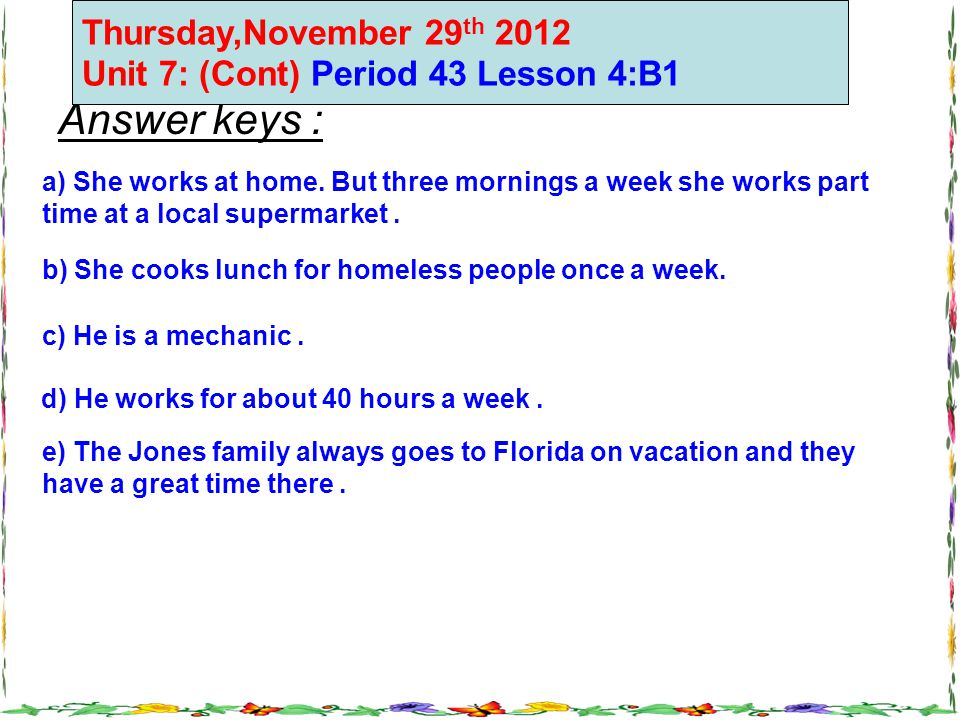 Answer keys : a) She works at home. But three mornings a week she works part time at a local supermarket. b) She cooks lunch for homeless people once