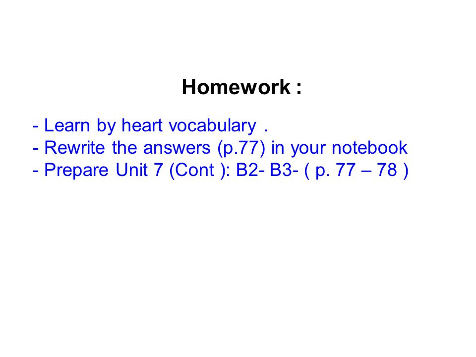 Homework : - Learn by heart vocabulary. - Rewrite the answers (p.77) in your notebook - Prepare Unit 7 (Cont ): B2- B3- ( p. 77 – 78 )