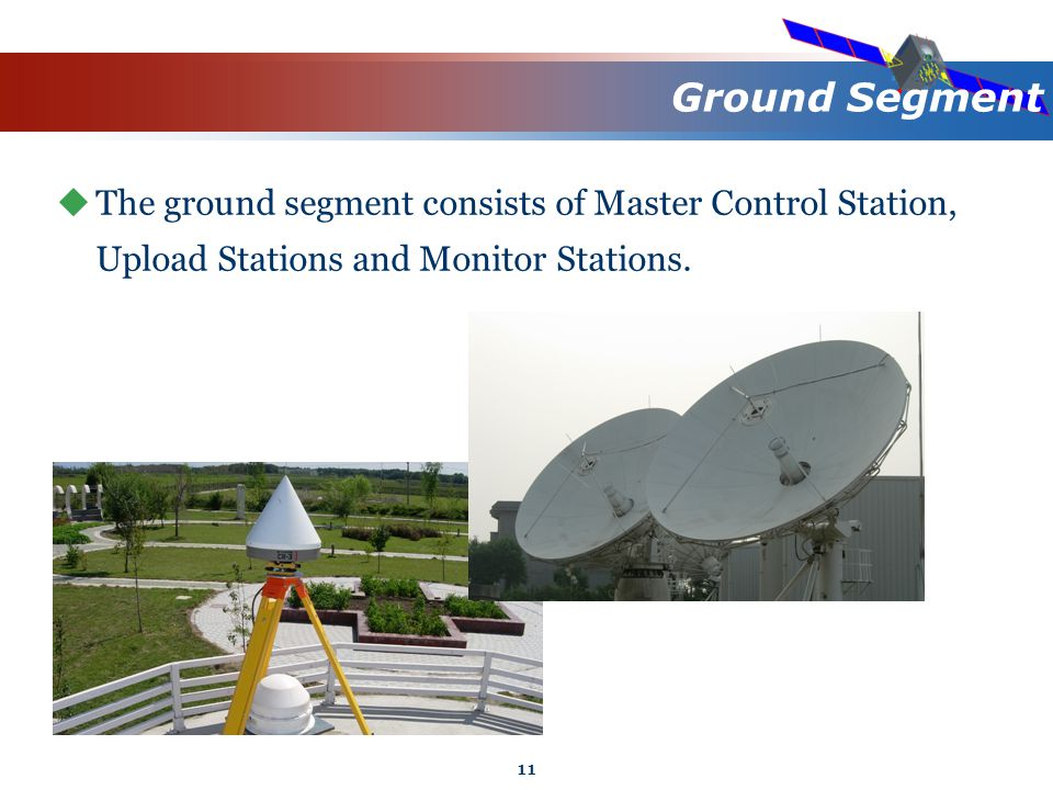 11 Ground Segment  The ground segment consists of Master Control Station, Upload Stations and Monitor Stations.