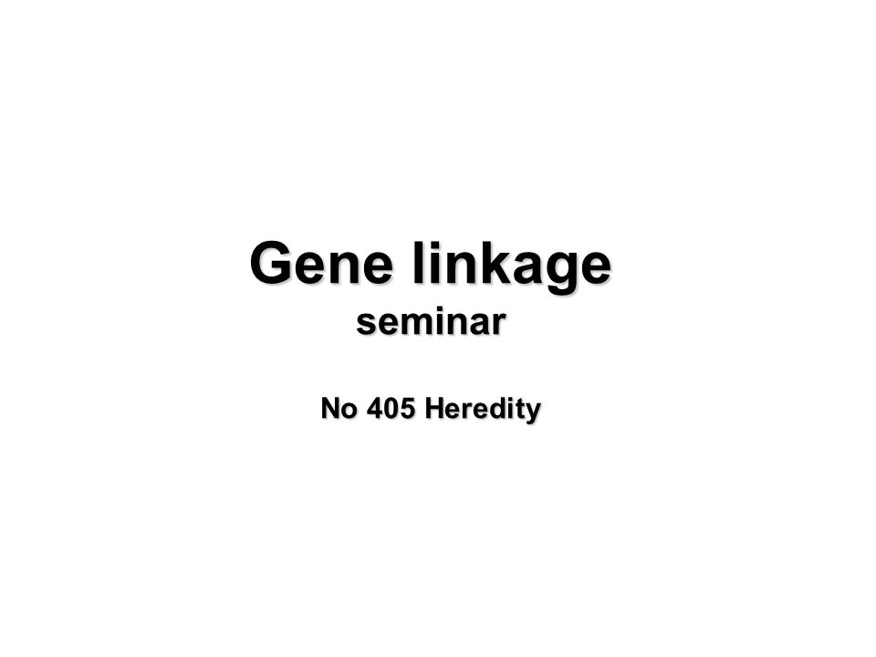 Gene linkage seminar No 405 Heredity