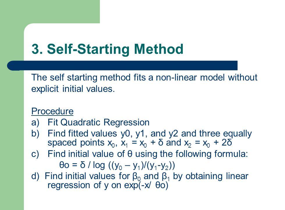 3. Self-Starting Method The self starting method fits a non-linear model without explicit initial values. Procedure a)Fit Quadratic Regression b)Find