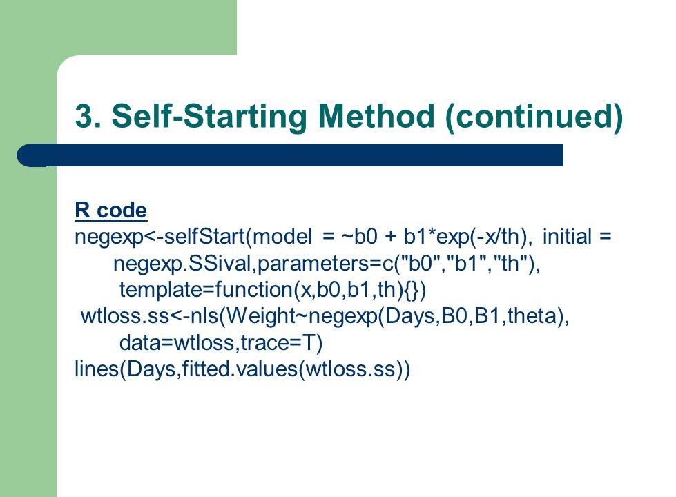 3. Self-Starting Method (continued) R code negexp<-selfStart(model = ~b0 + b1*exp(-x/th), initial = negexp.SSival,parameters=c(
