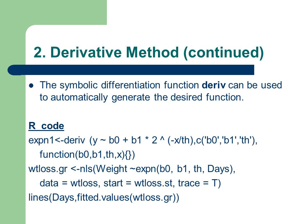 2. Derivative Method (continued) The symbolic differentiation function deriv can be used to automatically generate the desired function. R code expn1<