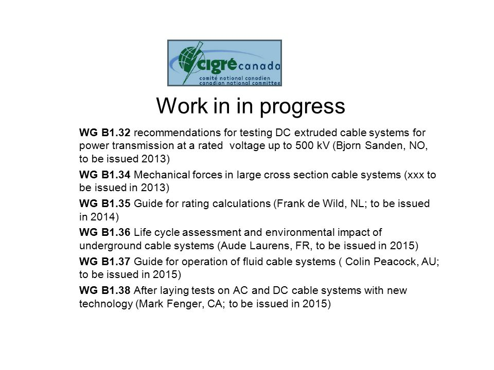Work in progress WG B1.39 On shore generation cable connections (Olivier Moreau, FR, to be issued in 2015) WG B1.40 Off shore generation cable connections (Christian Jensen, DK, to be issued in 2015) WG B1.41 Long Term Performance of soil and backfill of Cable systems (Walter Zenger, US) WG B1.43 Recommendations for mechanical testing of submarine cables (Marc Jeroense, SE, to be issued 2015) WG B1.44 Work under induced Voltages and Induced Currents including Link Boxes (Caroline Bradley, UK.