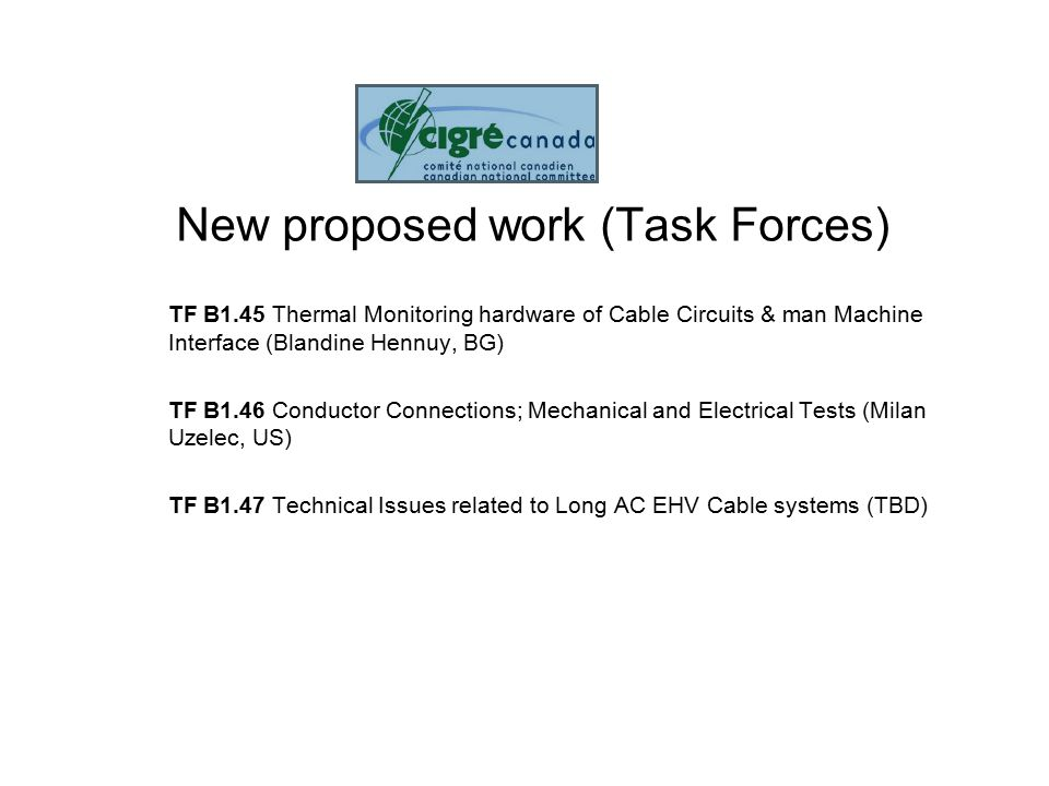 New proposed work (Task Forces) TF B1.45 Thermal Monitoring hardware of Cable Circuits & man Machine Interface (Blandine Hennuy, BG) TF B1.46 Conductor Connections; Mechanical and Electrical Tests (Milan Uzelec, US) TF B1.47 Technical Issues related to Long AC EHV Cable systems (TBD)