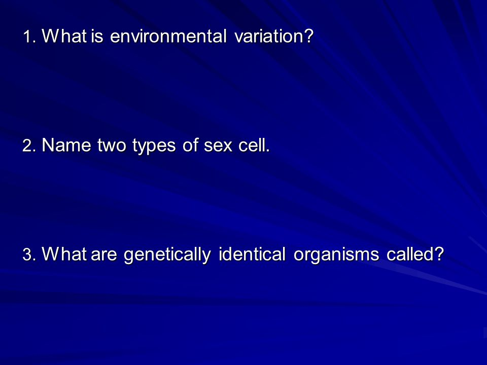 1. What is environmental variation. 2. Name two types of sex cell.