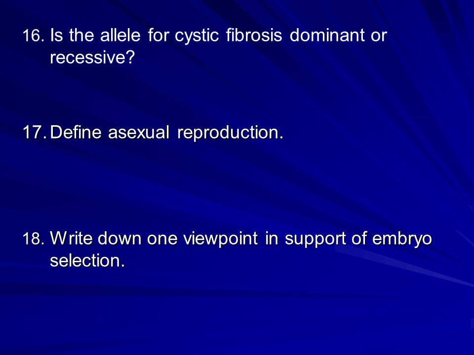 16. 16. Is the allele for cystic fibrosis dominant or recessive.