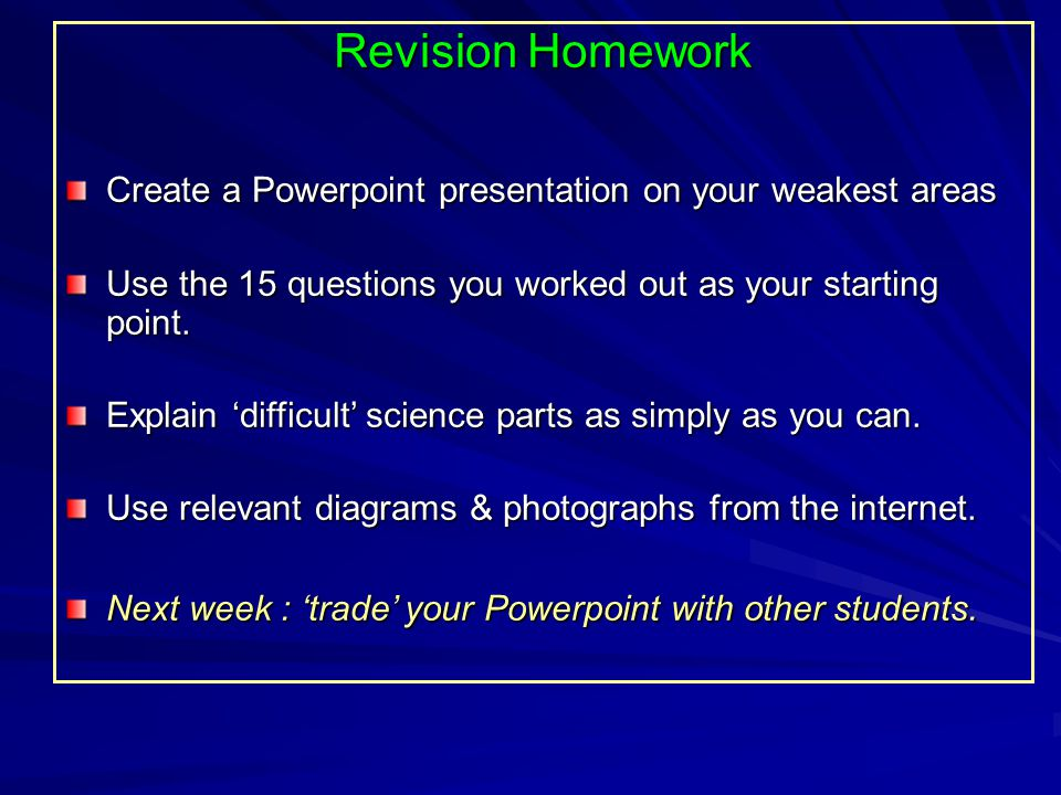Revision Homework Create a Powerpoint presentation on your weakest areas Use the 15 questions you worked out as your starting point.