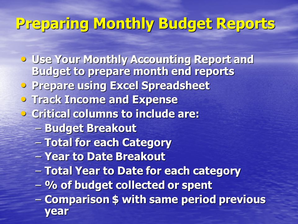 Preparing Monthly Budget Reports Use Your Monthly Accounting Report and Budget to prepare month end reports Use Your Monthly Accounting Report and Budget to prepare month end reports Prepare using Excel Spreadsheet Prepare using Excel Spreadsheet Track Income and Expense Track Income and Expense Critical columns to include are: Critical columns to include are: –Budget Breakout –Total for each Category –Year to Date Breakout –Total Year to Date for each category –% of budget collected or spent –Comparison $ with same period previous year