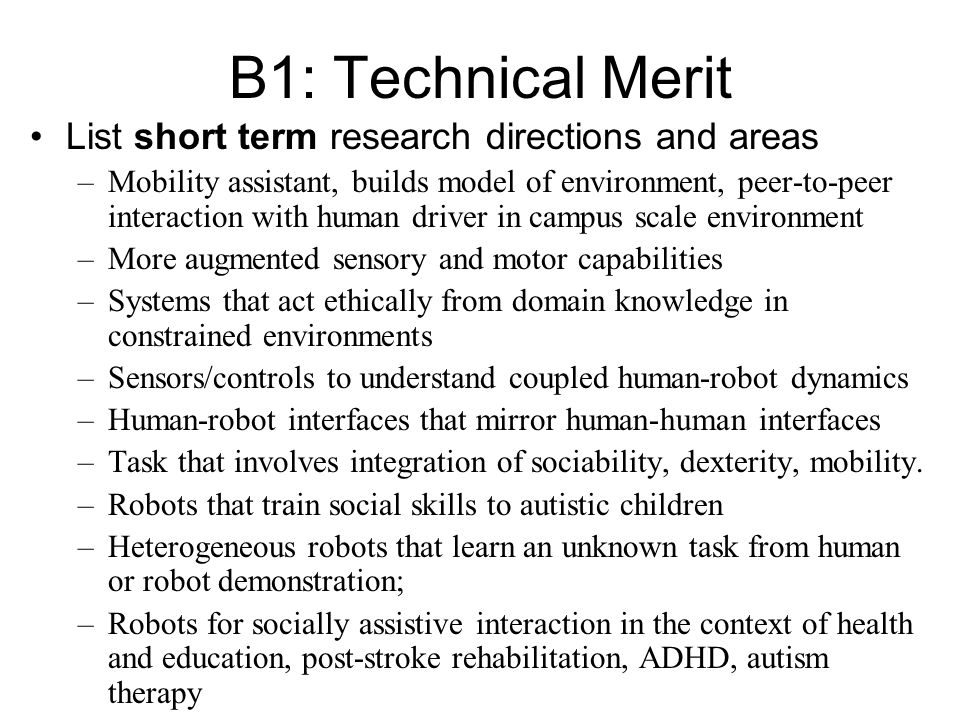 B1: Technical Merit List short term research directions and areas –Mobility assistant, builds model of environment, peer-to-peer interaction with human driver in campus scale environment –More augmented sensory and motor capabilities –Systems that act ethically from domain knowledge in constrained environments –Sensors/controls to understand coupled human-robot dynamics –Human-robot interfaces that mirror human-human interfaces –Task that involves integration of sociability, dexterity, mobility.