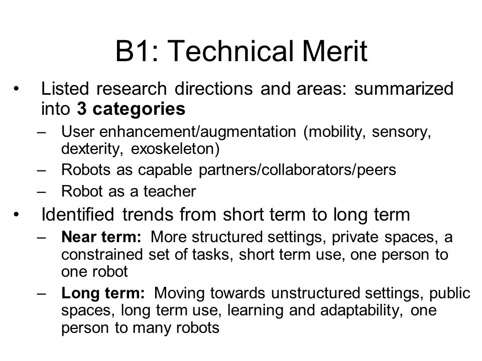 B1: Technical Merit Listed research directions and areas: summarized into 3 categories –User enhancement/augmentation (mobility, sensory, dexterity, exoskeleton) –Robots as capable partners/collaborators/peers –Robot as a teacher Identified trends from short term to long term –Near term: More structured settings, private spaces, a constrained set of tasks, short term use, one person to one robot –Long term: Moving towards unstructured settings, public spaces, long term use, learning and adaptability, one person to many robots