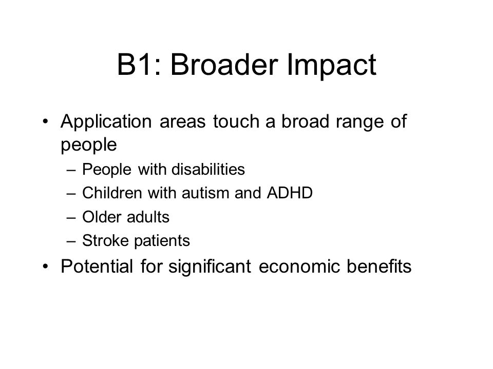 B1: Broader Impact Application areas touch a broad range of people –People with disabilities –Children with autism and ADHD –Older adults –Stroke patients Potential for significant economic benefits