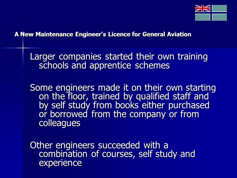 A New Maintenance Engineer's Licence for General Aviation Larger companies started their own training schools and apprentice schemes Some engineers made it on their own starting on the floor, trained by qualified staff and by self study from books either purchased or borrowed from the company or from colleagues Other engineers succeeded with a combination of courses, self study and experience