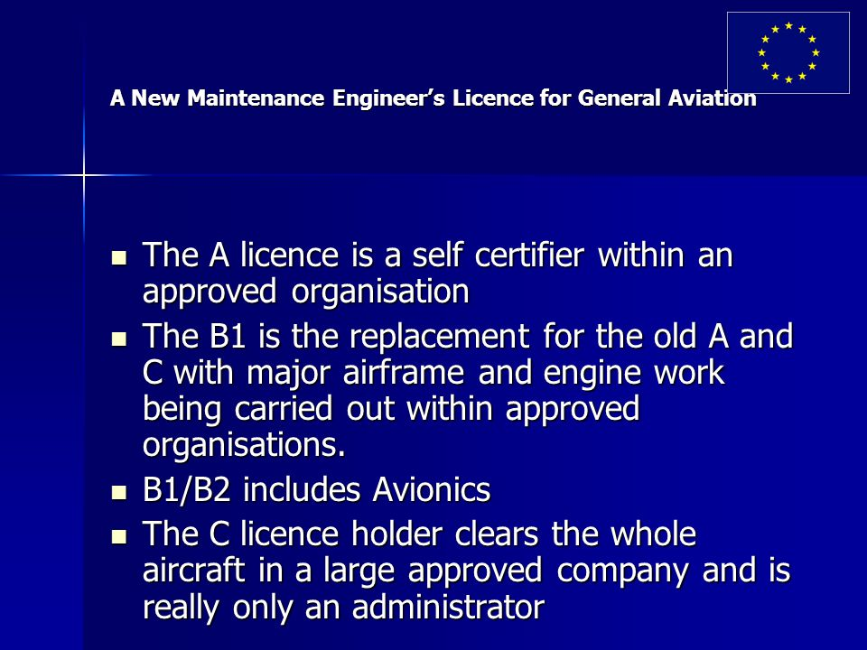 A New Maintenance Engineer's Licence for General Aviation The A licence is a self certifier within an approved organisation The A licence is a self certifier within an approved organisation The B1 is the replacement for the old A and C with major airframe and engine work being carried out within approved organisations.