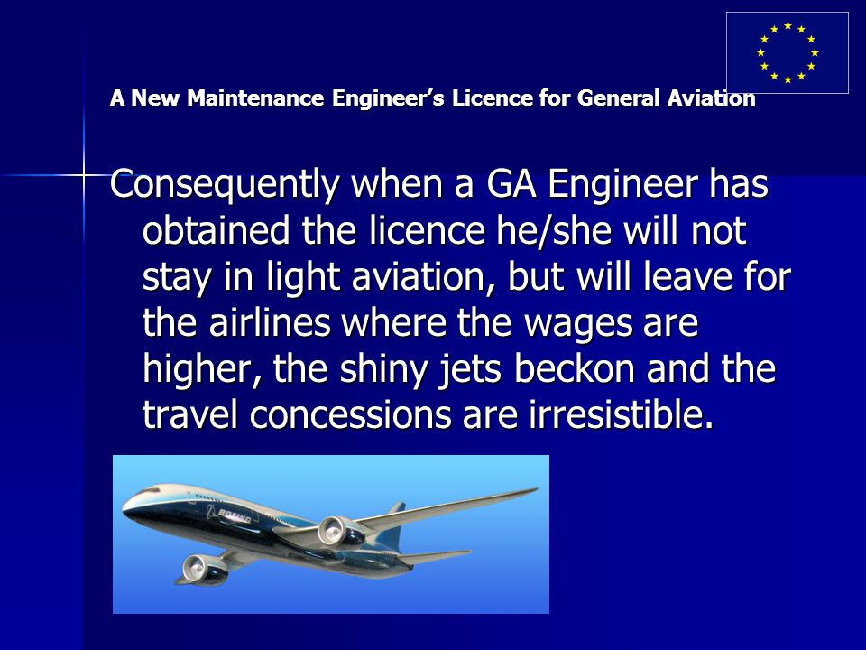 A New Maintenance Engineer's Licence for General Aviation Consequently when a GA Engineer has obtained the licence he/she will not stay in light aviation, but will leave for the airlines where the wages are higher, the shiny jets beckon and the travel concessions are irresistible.