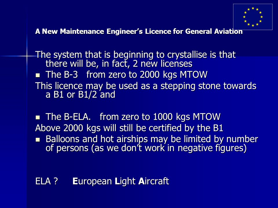 A New Maintenance Engineer's Licence for General Aviation The system that is beginning to crystallise is that there will be, in fact, 2 new licenses The B-3 from zero to 2000 kgs MTOW The B-3 from zero to 2000 kgs MTOW This licence may be used as a stepping stone towards a B1 or B1/2 and The B-ELA.