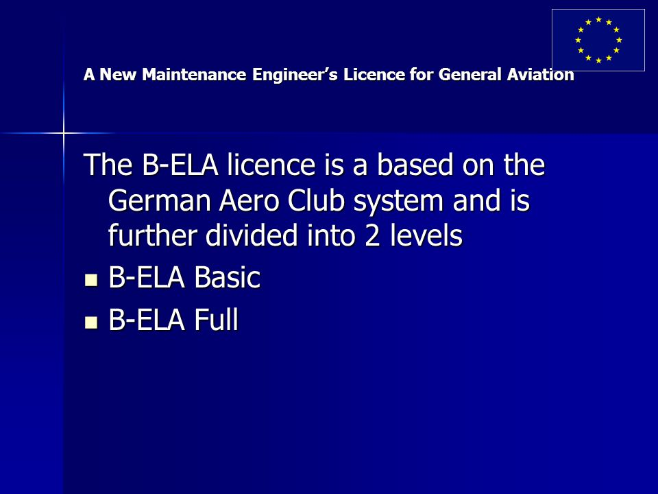 A New Maintenance Engineer's Licence for General Aviation The B-ELA licence is a based on the German Aero Club system and is further divided into 2 levels B-ELA Basic B-ELA Basic B-ELA Full B-ELA Full