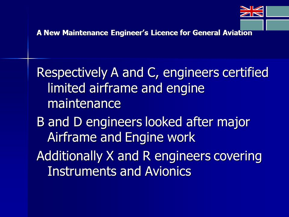A New Maintenance Engineer's Licence for General Aviation Respectively A and C, engineers certified limited airframe and engine maintenance B and D engineers looked after major Airframe and Engine work Additionally X and R engineers covering Instruments and Avionics