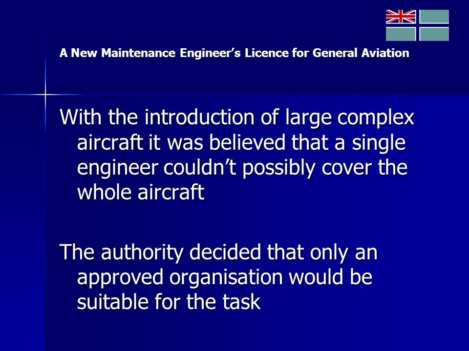 A New Maintenance Engineer's Licence for General Aviation With the introduction of large complex aircraft it was believed that a single engineer couldn't possibly cover the whole aircraft The authority decided that only an approved organisation would be suitable for the task