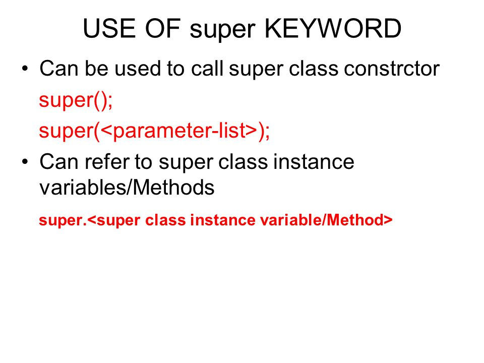 USE OF super KEYWORD Can be used to call super class constrctor super(); Can refer to super class instance variables/Methods super.