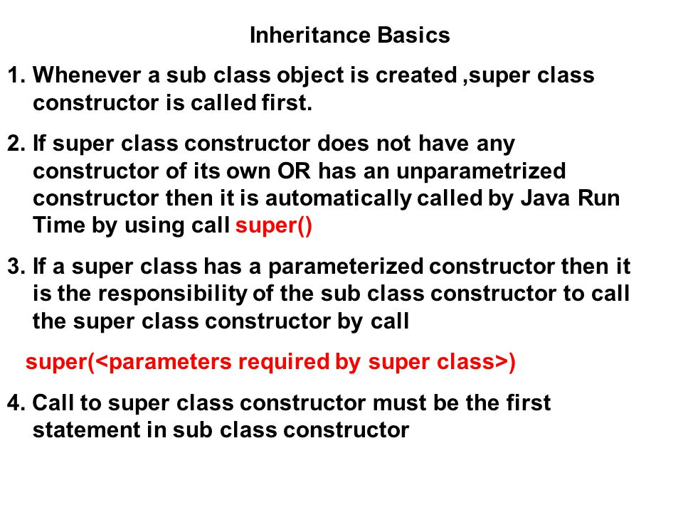 1.Whenever a sub class object is created,super class constructor is called first. 2.If super class constructor does not have any constructor of its ow