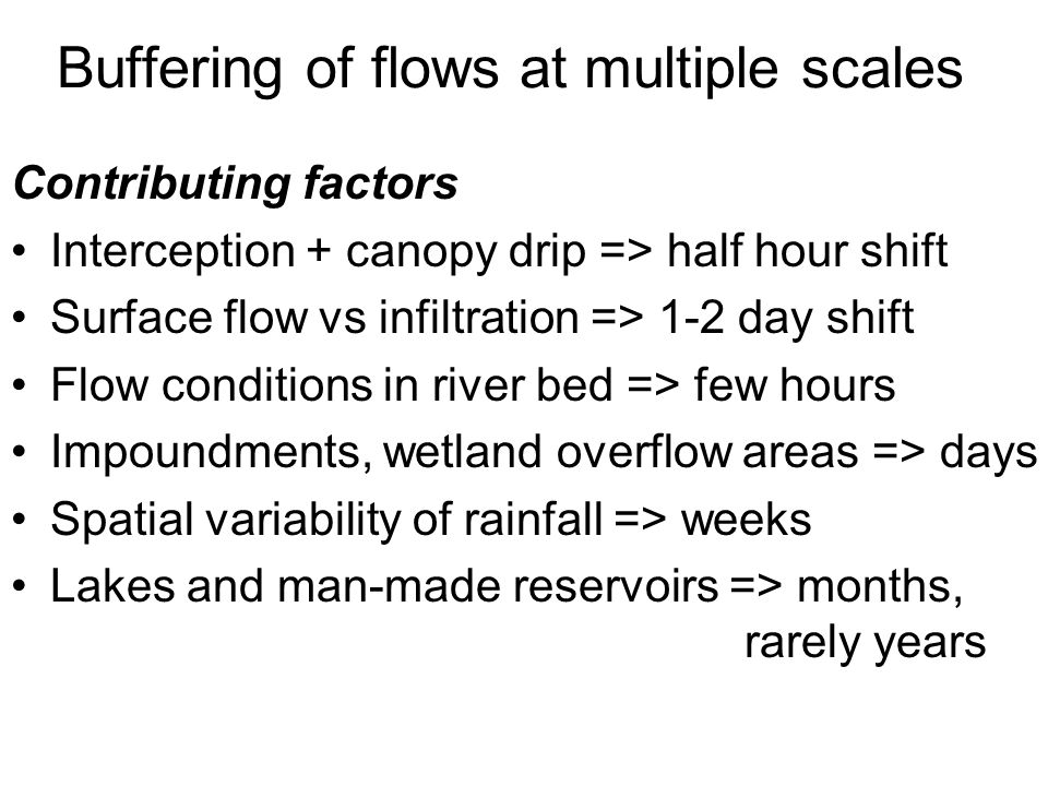 Buffering of flows at multiple scales Contributing factors Interception + canopy drip => half hour shift Surface flow vs infiltration => 1-2 day shift Flow conditions in river bed => few hours Impoundments, wetland overflow areas => days Spatial variability of rainfall => weeks Lakes and man-made reservoirs => months, rarely years