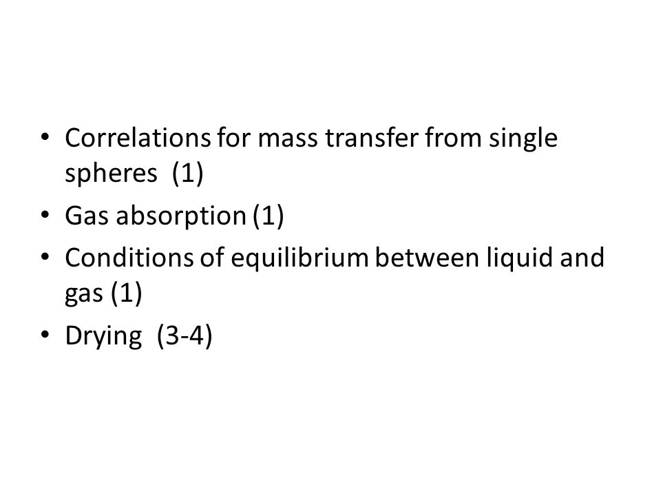 Correlations for mass transfer from single spheres (1) Gas absorption (1) Conditions of equilibrium between liquid and gas (1) Drying (3-4)